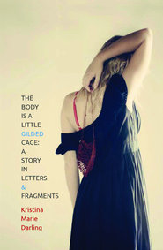 The Body Is a         Little Gilded Cage: A Story in Letters & Fragments